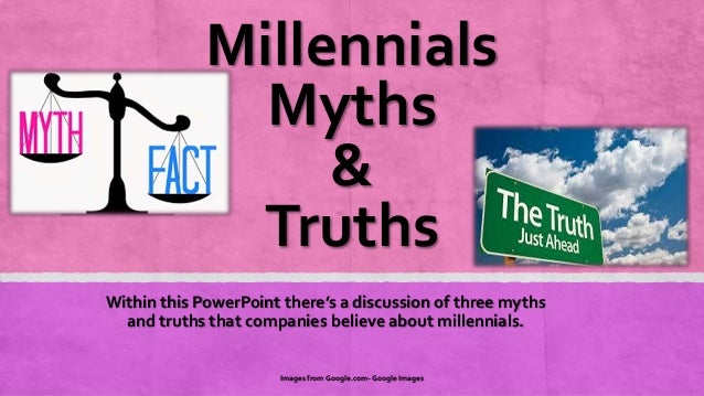 Millennials Myths & Truths Within this PowerPoint there's a discussion of three myths and truths that companies believe ab...