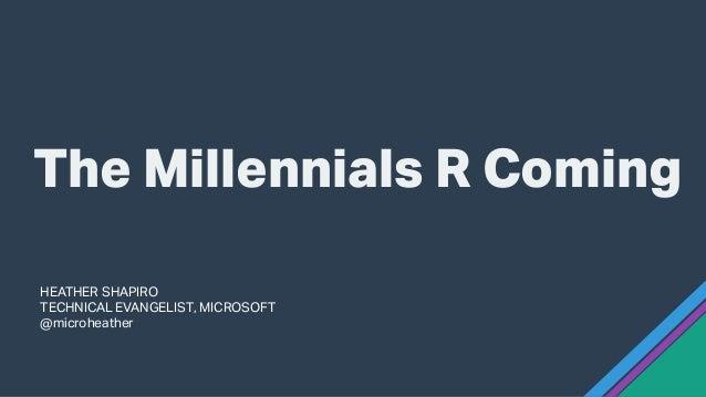 HEATHER SHAPIRO TECHNICAL EVANGELIST, MICROSOFT @microheather The Millennials R Coming