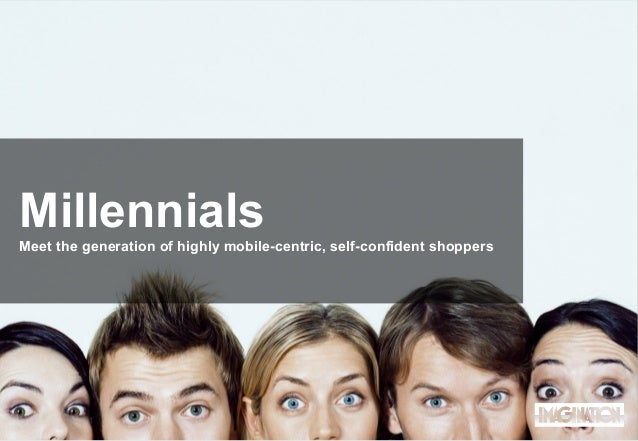 Millennials Meet the generation of highly mobile-centric, self-confident shoppers