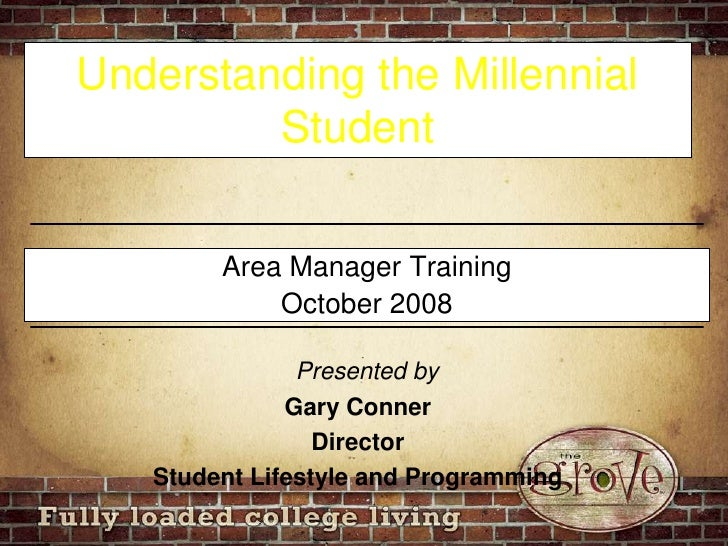 Understanding the Millennial Student<br />Area Manager Training<br />October 2008<br />Presented by<br />Gary Conner<br />...