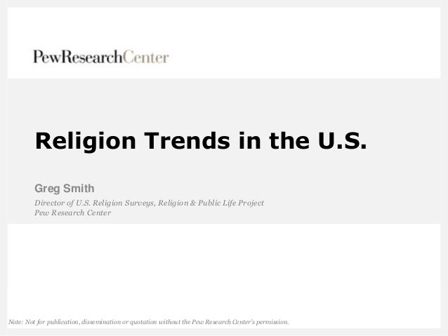 Religion Trends in the U.S. Greg Smith Director of U.S. Religion Surveys, Religion & Public Life Project Pew Research Cent...