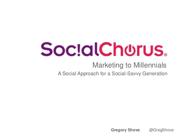 Marketing to Millennials A Social Approach for a Social-Savvy Generation Gregory Shove @GregShove