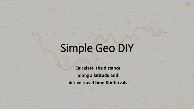 Simple Geo DIY Calculate the distance along a latitude and derive travel time & intervals