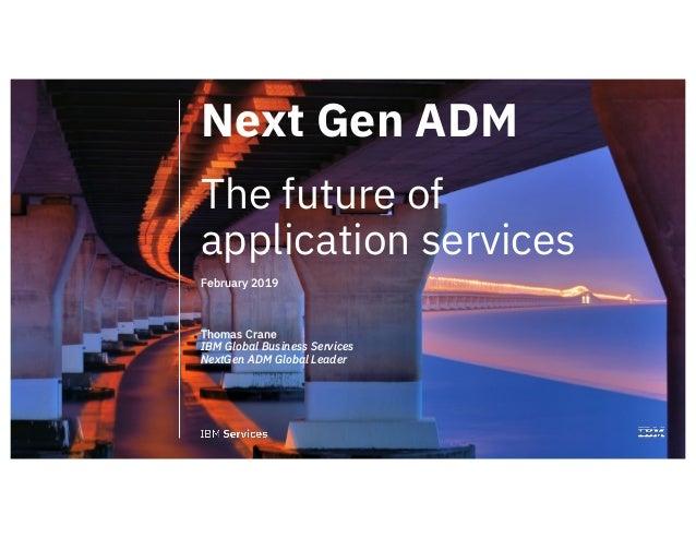 1 Next Gen ADM The future of application services February 2019 Thomas Crane IBM Global Business Services NextGen ADM Glob...