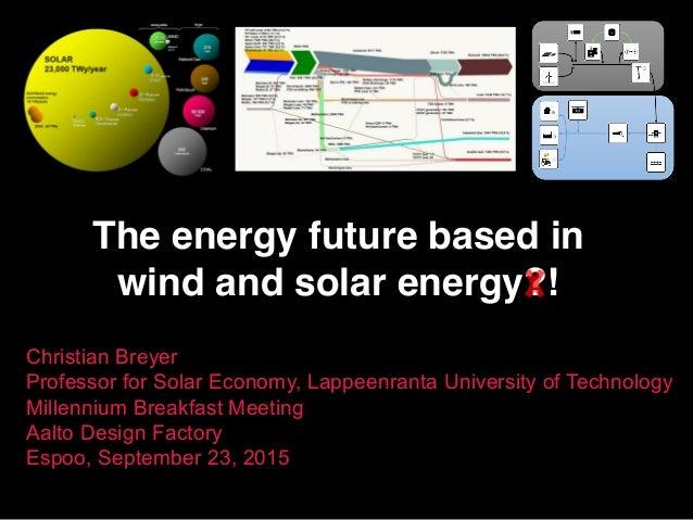 The energy future based in wind and solar energy?! Christian Breyer Professor for Solar Economy, Lappeenranta University o...