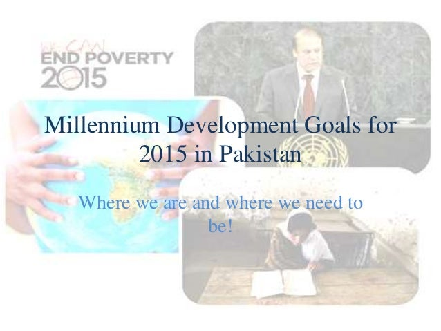 Millennium Development Goals for 2015 in Pakistan Where we are and where we need to be!