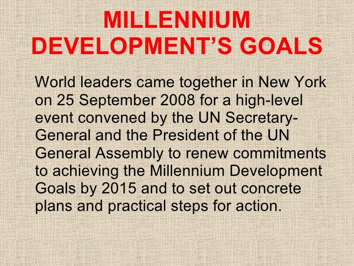 MILLENNIUM DEVELOPMENT'S GOALS <ul><li>World leaders came together in New York on 25 September 2008 for a high-level event...