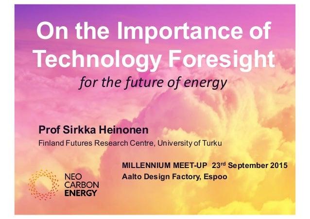 On the Importance of Technology Foresight for  the  future  of  energy   Prof Sirkka Heinonen  Finland Futu...