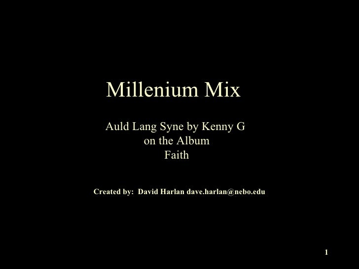 Millenium Mix Auld Lang Syne by Kenny G  on the Album Faith Created by:  David Harlan dave.harlan@nebo.edu