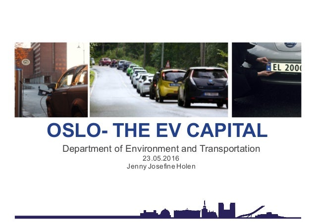 OSLO- THE EV CAPITAL Department of Environment and Transportation 23.05.2016 Jenny Josefine Holen