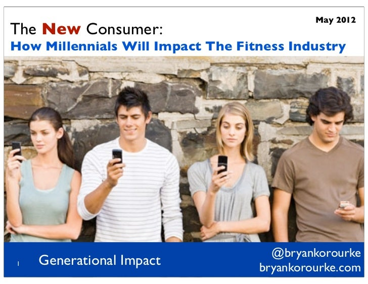 May 2012The New Consumer:How Millennials Will Impact The Fitness Industry                                     @bryankorour...
