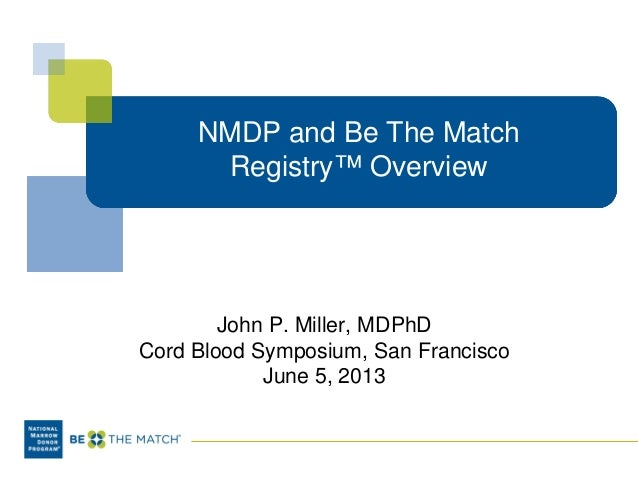 NMDP and Be The Match Registry™ Overview John P. Miller, MDPhD Cord Blood Symposium, San Francisco June 5, 2013