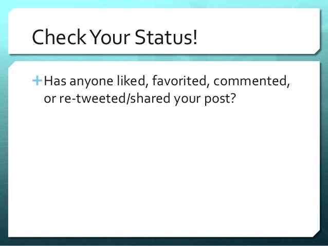 Check Your Status!  Has anyone liked, favorited, commented,  or re-tweeted/shared your post?