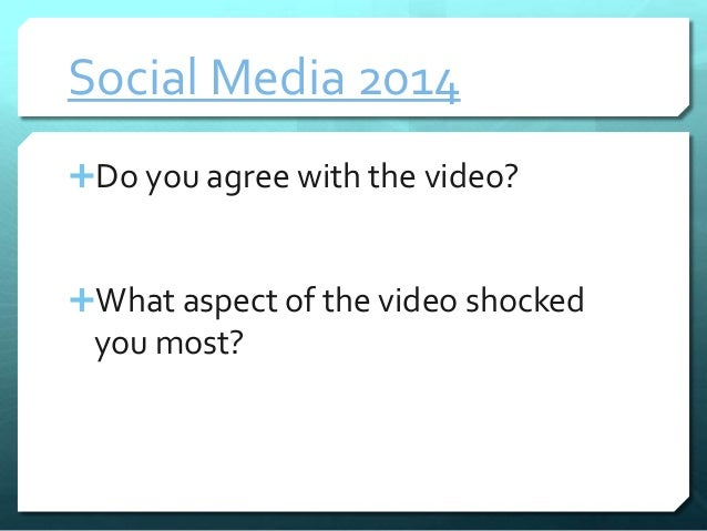 Social Media 2014  Do you agree with the video?  What aspect of the video shocked  you most?