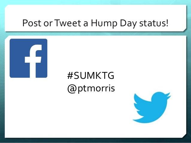 Post or Tweet a Hump Day status!  #SUMKTG  @ptmorris