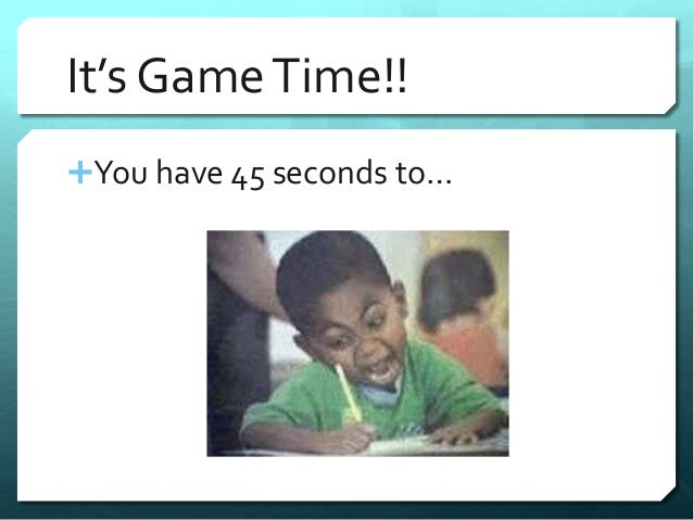 It's Game Time!!  You have 45 seconds to…