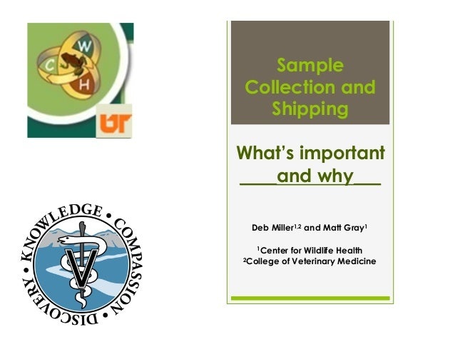 Sample Collection and Shipping What's important ____and why___ Deb Miller1,2 and Matt Gray1 1Center for Wildlife Health 2C...