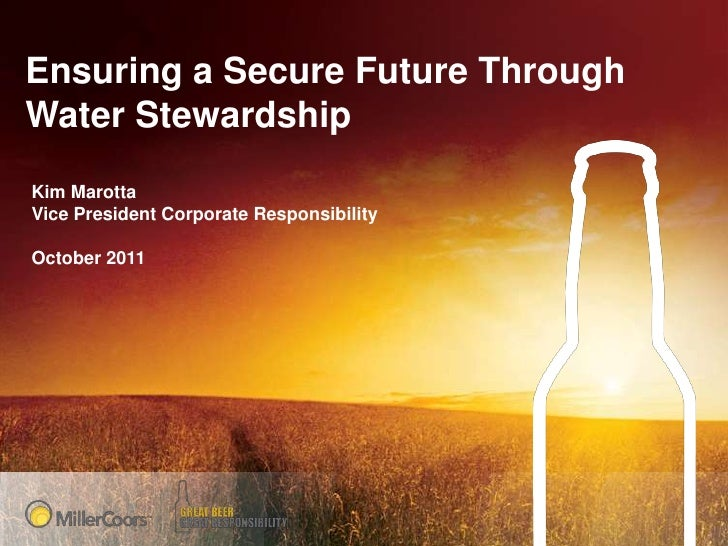 Ensuring a Secure Future ThroughWater StewardshipKim MarottaVice President Corporate ResponsibilityOctober 2011