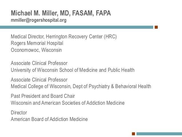 Michael M. Miller, MD, FASAM, FAPA mmiller@rogershospital.org Medical Director, Herrington Recovery Center (HRC) Rogers Me...