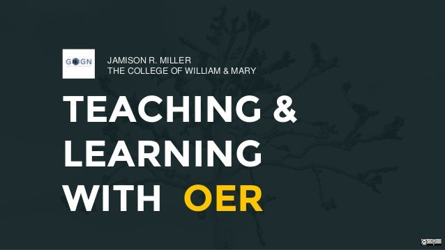 TEACHING & LEARNING WITH OER JAMISON R. MILLER THE COLLEGE OF WILLIAM & MARY