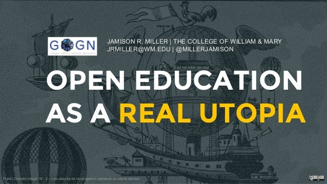 OPEN EDUCATION AS A REAL UTOPIA JAMISON R. MILLER | THE COLLEGE OF WILLIAM & MARY JRMILLER@WM.EDU | @MILLERJAMISON Public ...