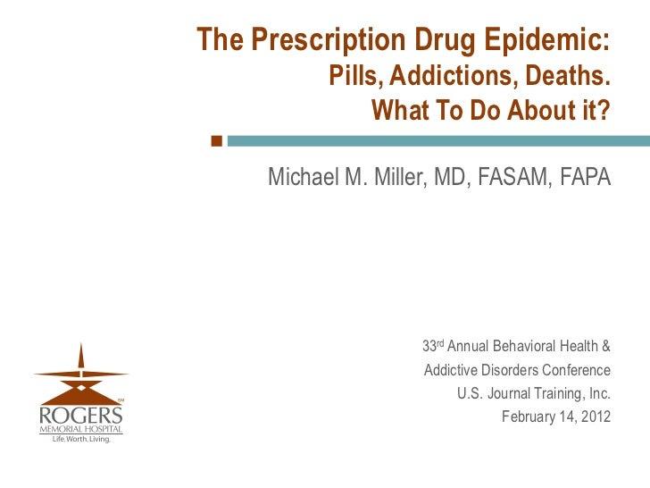 The Prescription Drug Epidemic:           Pills, Addictions, Deaths.                What To Do About it?     Michael M. Mi...
