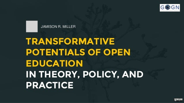 TRANSFORMATIVE POTENTIALS OF OPEN EDUCATION IN THEORY, POLICY, AND PRACTICE JAMISON R. MILLER