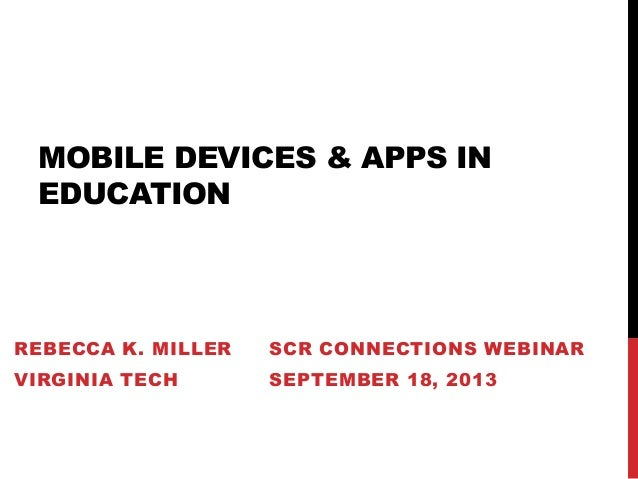 MOBILE DEVICES & APPS IN EDUCATION REBECCA K. MILLER SCR CONNECTIONS WEBINAR VIRGINIA TECH SEPTEMBER 18, 2013