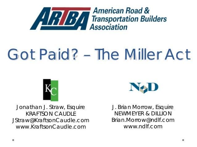 Got Paid? – The Miller Act J. Brian Morrow, Esquire NEWMEYER & DILLION Brian.Morrow@ndlf.com www.ndlf.com Jonathan J. Stra...