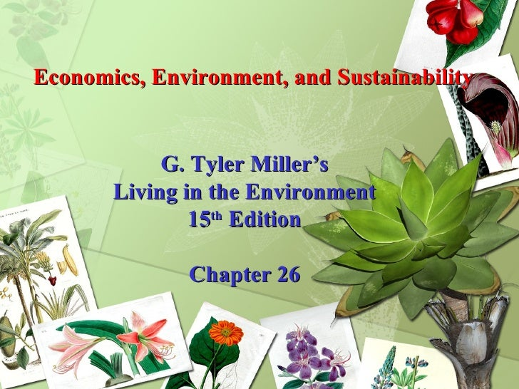 Economics, Environment, and Sustainability G. Tyler Miller's Living in the Environment 15 th  Edition Chapter 26