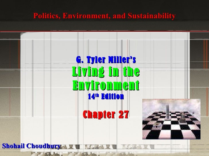 Politics, Environment, and Sustainability G. Tyler Miller's Living in the Environment 14 th  Edition Chapter 27 Shohail Ch...