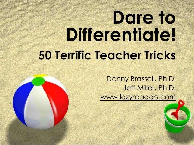 Dare to Differentiate! 50 Terrific Teacher Tricks Danny Brassell, Ph.D. Jeff Miller, Ph.D. www.lazyreaders.com
