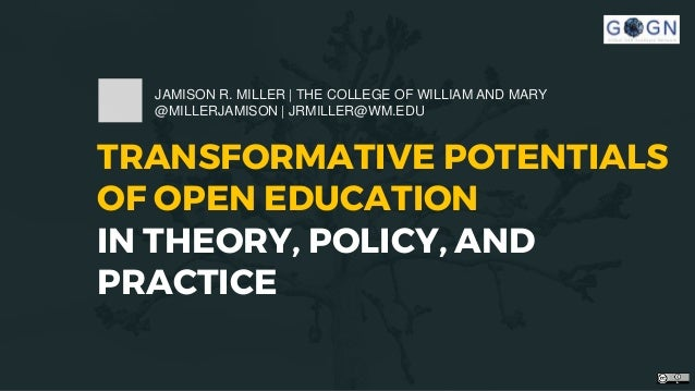 TRANSFORMATIVE POTENTIALS OF OPEN EDUCATION IN THEORY, POLICY, AND PRACTICE JAMISON R. MILLER | THE COLLEGE OF WILLIAM AND...