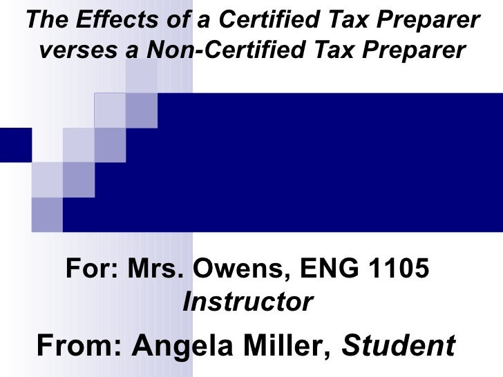 The Effects of a Certified Tax Preparer verses a Non-Certified Tax Preparer For: Mrs. Owens, ENG 1105  Instructor From: An...