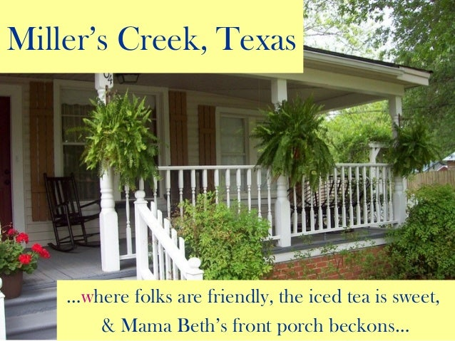 Miller's Creek, Texas …where folks are friendly, the iced tea is sweet, & Mama Beth's front porch beckons…