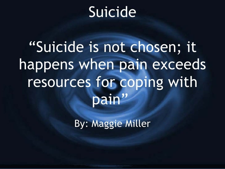 """Suicide """"Suicide is not chosen; it happens when pain exceeds resources for coping with pain""""  By: Maggie Miller"""