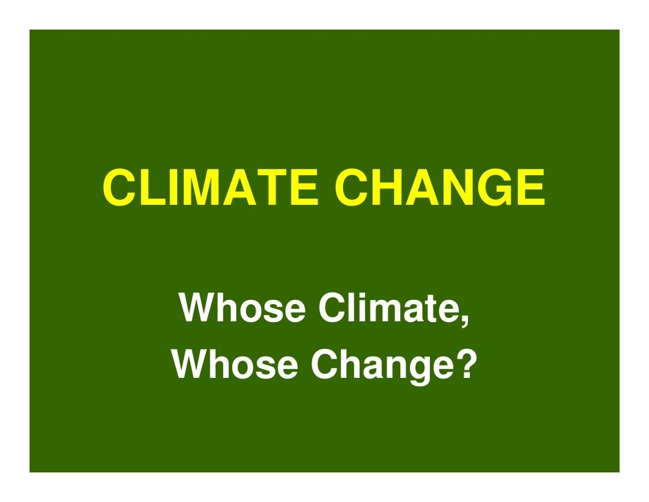 CLIMATE CHANGE    Whose Climate,   Whose Change?
