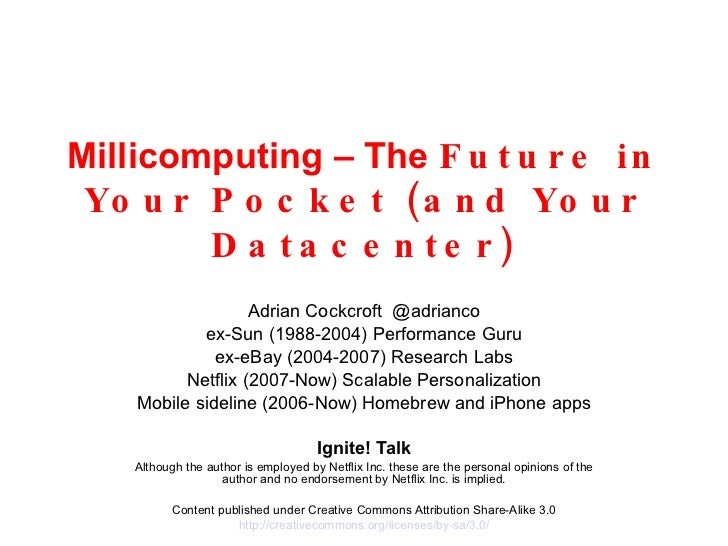 Millicomputing – The  Future in Your Pocket (and Your Datacenter) Adrian Cockcroft  @adrianco ex-Sun (1988-2004) Performan...