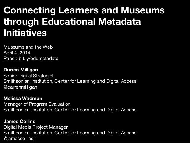 Connecting Learners and Museums through Educational Metadata Initiatives  Museums and the Web April 4, 2014 Paper: bit.ly/...