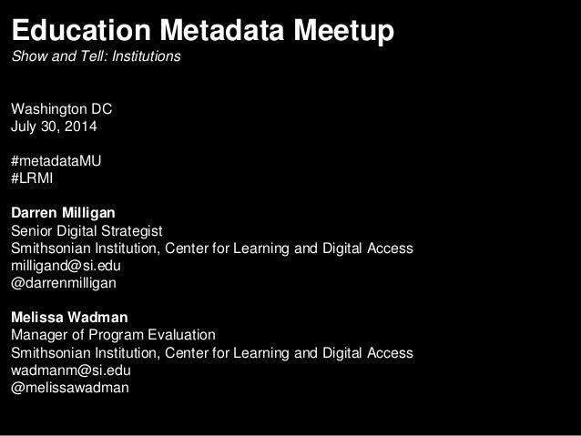 Education Metadata Meetup Show and Tell: Institutions Washington DC July 30, 2014 #metadataMU #LRMI Darren Milligan Senior...