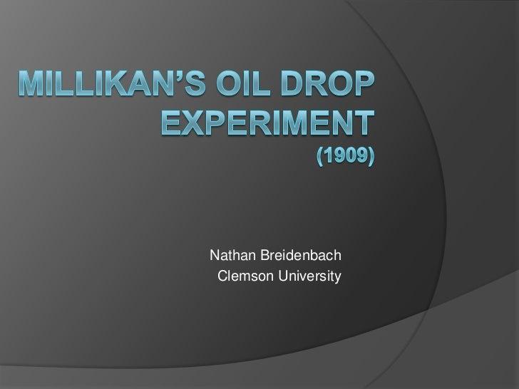 Millikan's Oil Drop Experiment(1909)<br />Nathan Breidenbach<br />Clemson University<br />