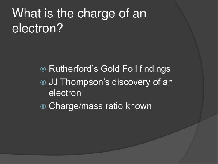 What is the charge of an electron?<br />Rutherford's Gold Foil findings<br />JJ Thompson's discovery of an electron<br />C...