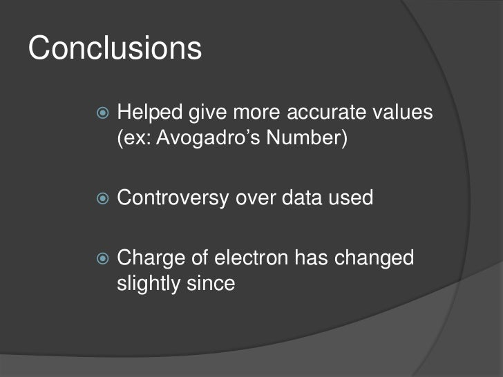 Conclusions<br />Helped give more accurate values (ex: Avogadro's Number) <br />Controversy over data used<br />Charge of ...