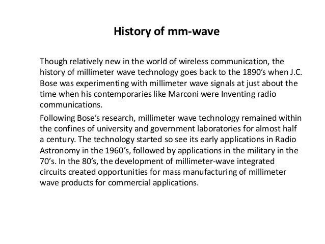 History of mm-wave  Though relatively new in the world of wireless communication, the  history of millimeter wave technolo...