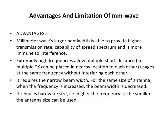 Advantages And Limitation Of mm-wave  • ADVANTAGES:-  • Millimeter wave's larger bandwidth is able to provide higher  tran...