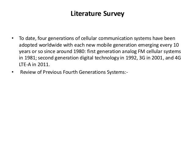 Literature Survey  • To date, four generations of cellular communication systems have been  adopted worldwide with each ne...