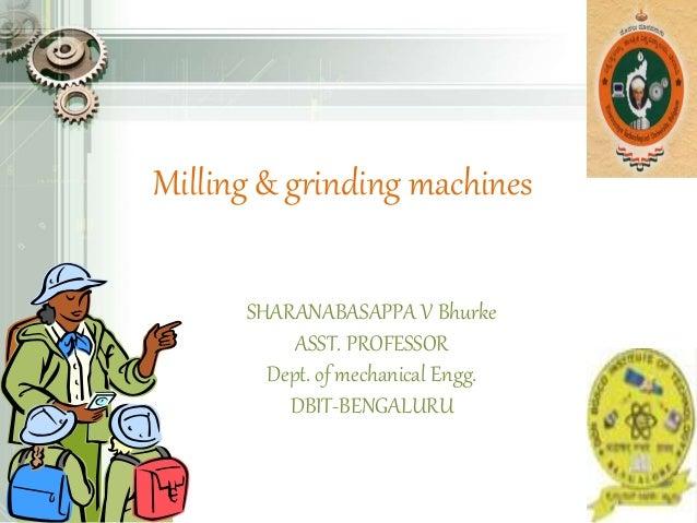 Milling & grinding machines SHARANABASAPPA V Bhurke ASST. PROFESSOR Dept. of mechanical Engg. DBIT-BENGALURU
