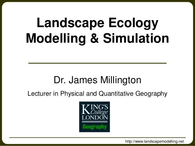 http://www.landscapemodelling.net Landscape Ecology Modelling & Simulation Dr. James Millington Lecturer in Physical and Q...