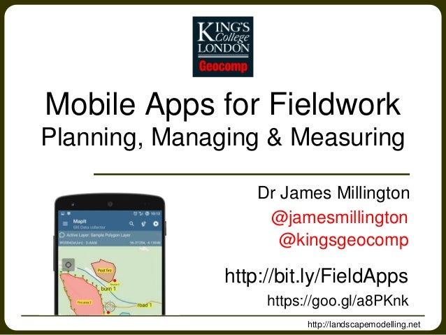 Mobile Apps for Fieldwork Planning, Managing & Measuring Dr James Millington http://landscapemodelling.net @jamesmillingto...