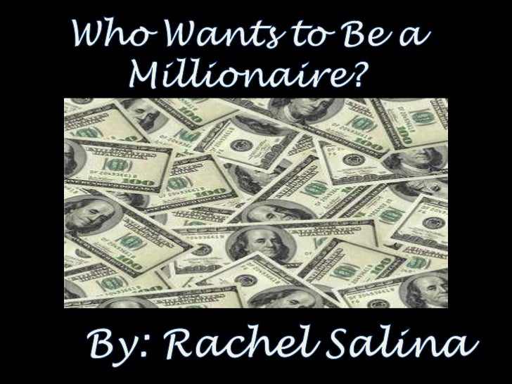 Who Wants to Be a Millionaire?<br />By: Rachel Salina<br />